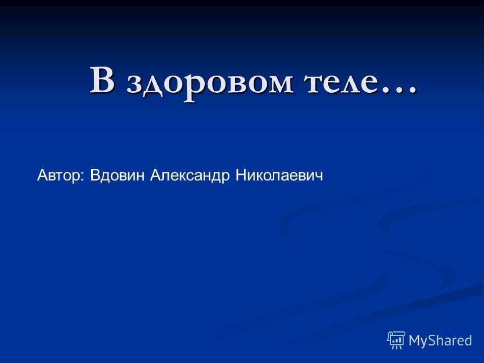 В здоровом теле… Автор: Вдовин Александр Николаевич