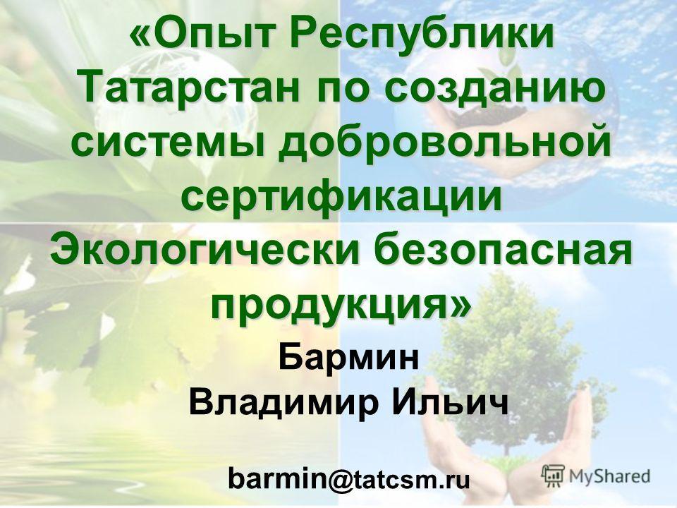 Бармин Владимир Ильич barmin @tatcsm.ru «Опыт Республики Татарстан по созданию системы добровольной сертификации Экологически безопасная продукция»