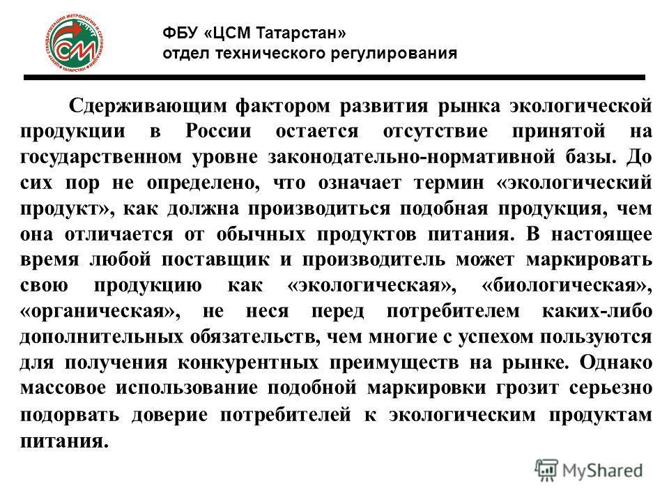 Сдерживающим фактором развития рынка экологической продукции в России остается отсутствие принятой на государственном уровне законодательно-нормативной базы. До сих пор не определено, что означает термин «экологический продукт», как должна производит