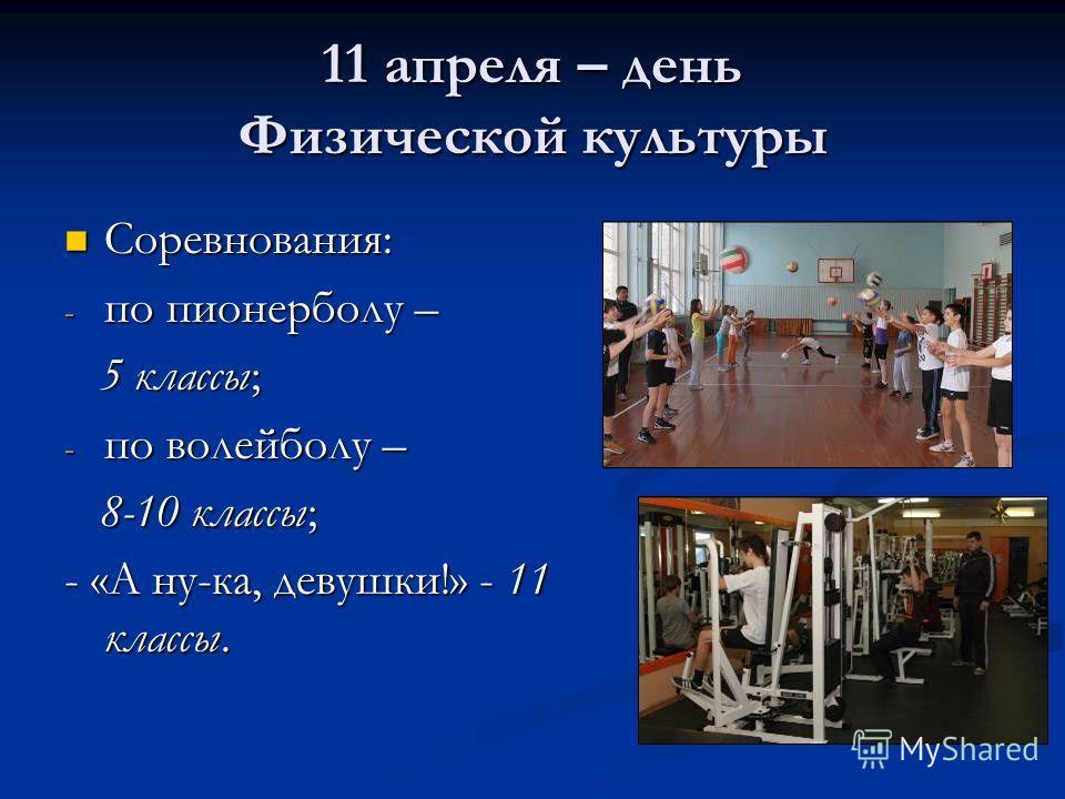 11 апреля – день Физической культуры Соревнования: Соревнования: - по пионерболу – 5 классы; 5 классы; - по волейболу – 8-10 классы; 8-10 классы; - «А ну-ка, девушки!» - 11 классы.