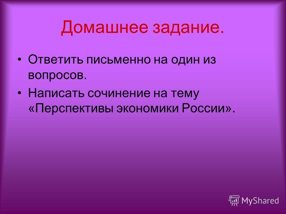 Домашнее задание. Ответить письменно на один из вопросов. Написать сочинение на тему «Перспективы экономики России».