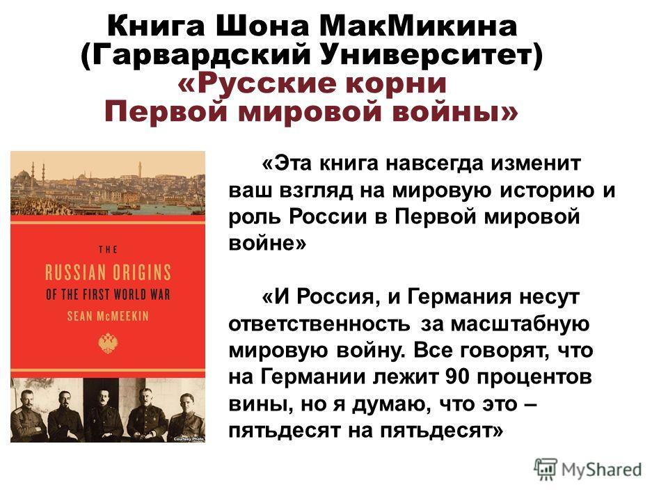 Книга Шона Мак Микина (Гарвардский Университет) «Русские корни Первой мировой войны» «Эта книга навсегда изменит ваш взгляд на мировую историю и роль России в Первой мировой войне» «И Россия, и Германия несут ответственность за масштабную мировую вой