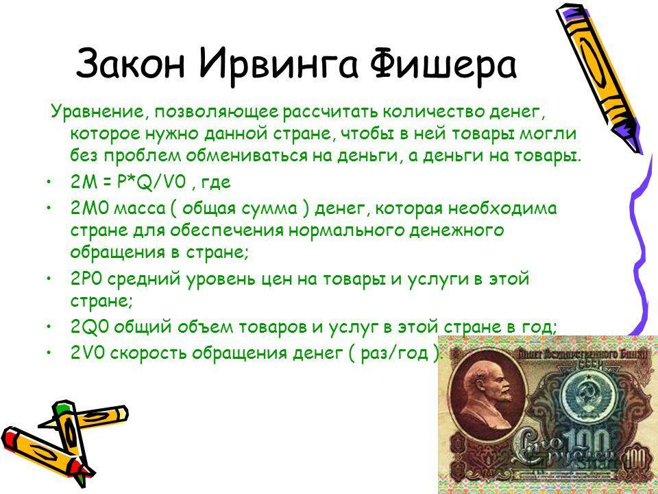 Закон Ирвинга Фишера Уравнение, позволяющее рассчитать количество денег, которое нужно данной стране, чтобы в ней товары могли без проблем обмениваться на деньги, а деньги на товары. 2M = P*Q/V0, где 2М0 масса ( общая сумма ) денег, которая необходим