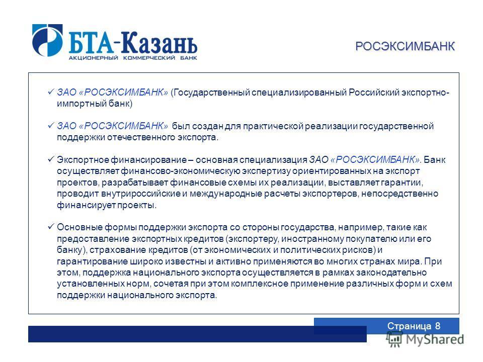 Страница 8 РОСЭКСИМБАНК ЗАО «РОСЭКСИМБАНК» (Государственный специализированный Российский экспортно- импортный банк) ЗАО «РОСЭКСИМБАНК» был создан для практической реализации государственной поддержки отечественного экспорта. Экспортное финансировани