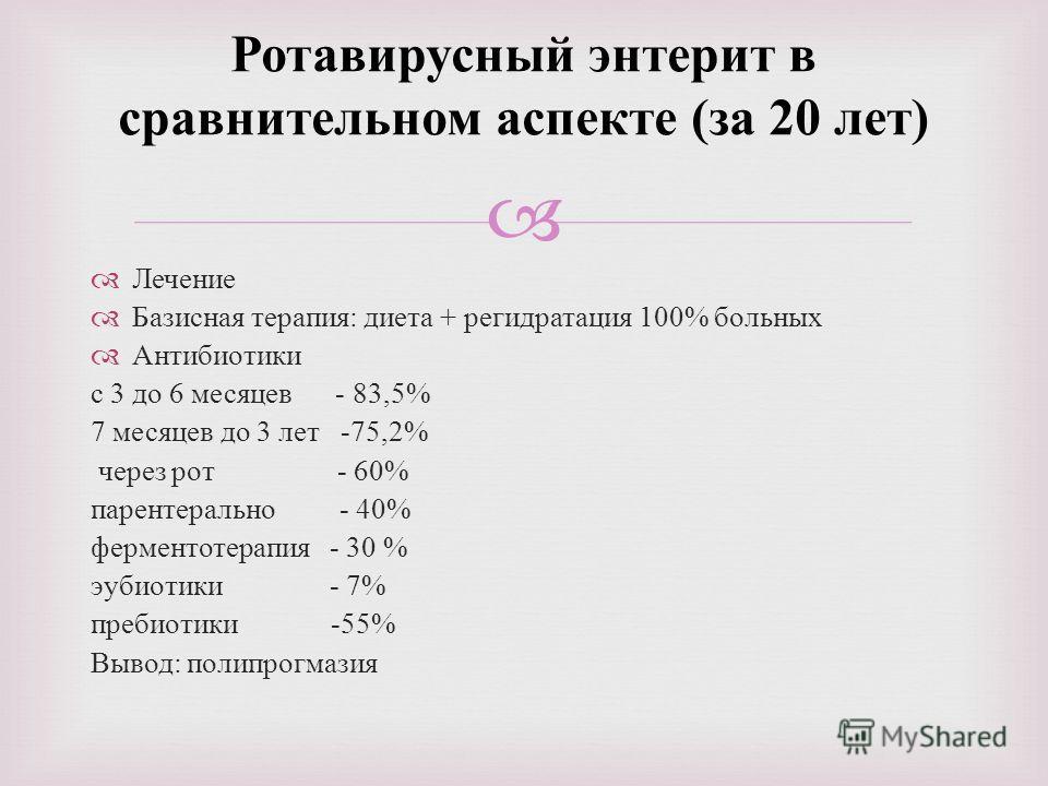 Ротавирусный энтерит в сравнительном аспекте ( за 20 лет ) Лечение Базисная терапия : диета + регидратация 100% больных Антибиотики с 3 до 6 месяцев - 83,5% 7 месяцев до 3 лет -75,2% через рот - 60% парентерально - 40% ферментотерапия - 30 % эубиотик