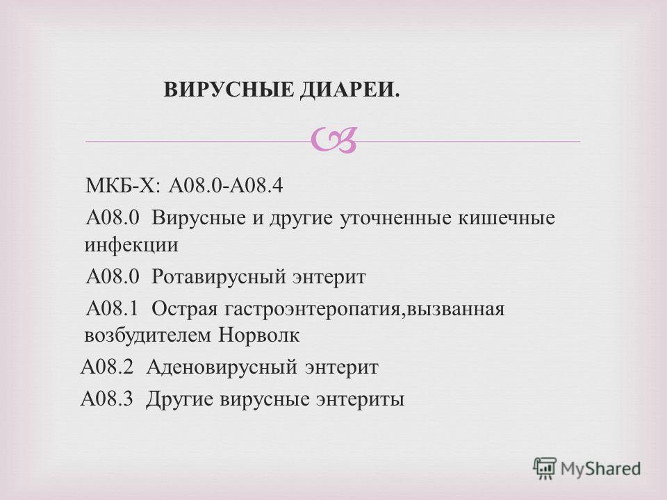 ВИРУСНЫЕ ДИАРЕИ. МКБ - Х : А 08.0- А 08.4 А 08.0 Вирусные и другие уточненные кишечные инфекции А 08.0 Ротавирусный энтерит А 08.1 Острая гастроэнтеропатия, вызванная возбудителем Норволк А 08.2 Аденовирусный энтерит А 08.3 Другие вирусные энтериты
