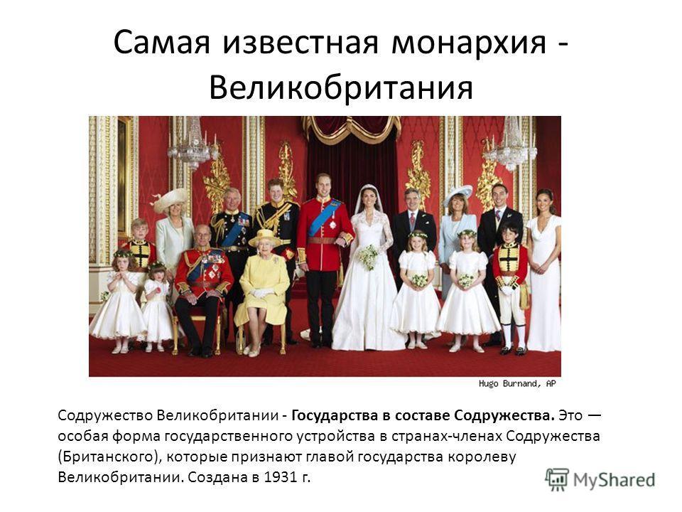Самая известная монархия - Великобритания Содружество Великобритании - Государства в составе Содружества. Это особая форма государственного устройства в странах-членах Содружества (Британского), которые признают главой государства королеву Великобрит