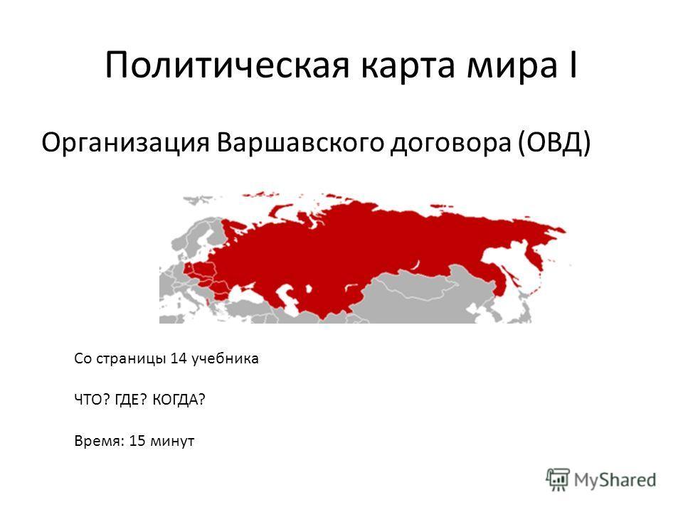 Политическая карта мира I Организация Варшавского договора (ОВД) Со страницы 14 учебника ЧТО? ГДЕ? КОГДА? Время: 15 минут
