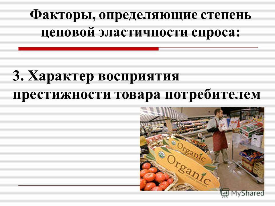Факторы, определяющие степень ценовой эластичности спроса: 3. Характер восприятия престижности товара потребителем