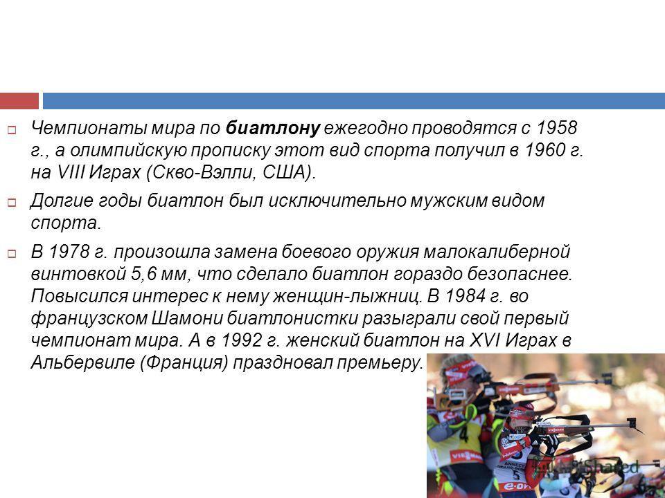 Чемпионаты мира по биатлону ежегодно проводятся с 1958 г., а олимпийскую прописку этот вид спорта получил в 1960 г. на VIII Играх (Скво-Вэлли, США). Долгие годы биатлон был исключительно мужским видом спорта. В 1978 г. произошла замена боевого оружия