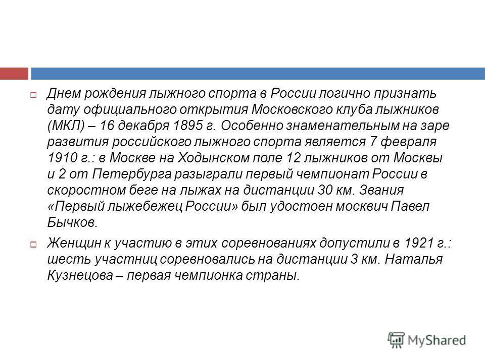 Днем рождения лыжного спорта в России логично признать дату официального открытия Московского клуба лыжников (МКЛ) – 16 декабря 1895 г. Особенно знаменательным на заре развития российского лыжного спорта является 7 февраля 1910 г.: в Москве на Ходынс