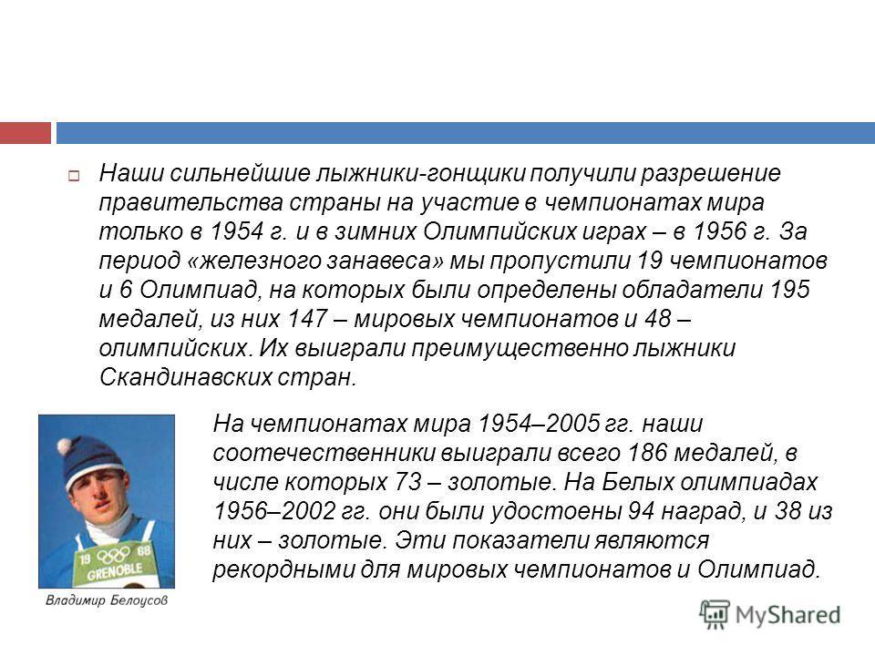 Наши сильнейшие лыжники-гонщики получили разрешение правительства страны на участие в чемпионатах мира только в 1954 г. и в зимних Олимпийских играх – в 1956 г. За период «железного занавеса» мы пропустили 19 чемпионатов и 6 Олимпиад, на которых были