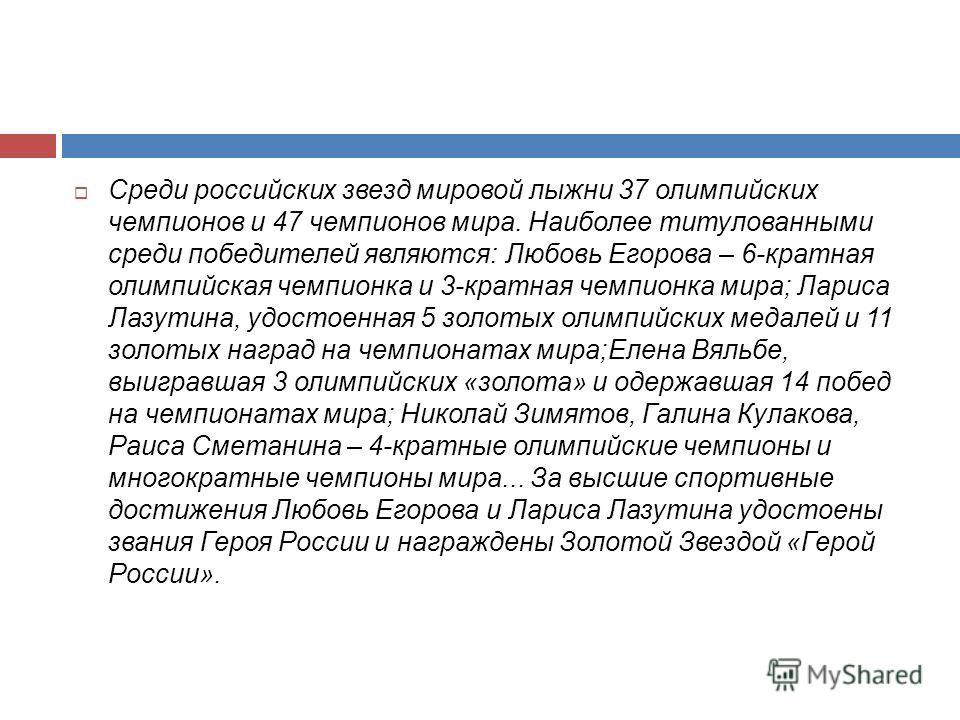 Среди российских звезд мировой лыжни 37 олимпийских чемпионов и 47 чемпионов мира. Наиболее титулованными среди победителей являются: Любовь Егорова – 6-кратная олимпийская чемпионка и 3-кратная чемпионка мира; Лариса Лазутина, удостоенная 5 золотых