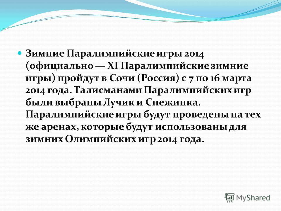 Зимние Паралимпийские игры 2014 (официально XI Паралимпийские зимние игры) пройдут в Сочи (Россия) с 7 по 16 марта 2014 года. Талисманами Паралимпийских игр были выбраны Лучик и Снежинка. Паралимпийские игры будут проведены на тех же аренах, которые