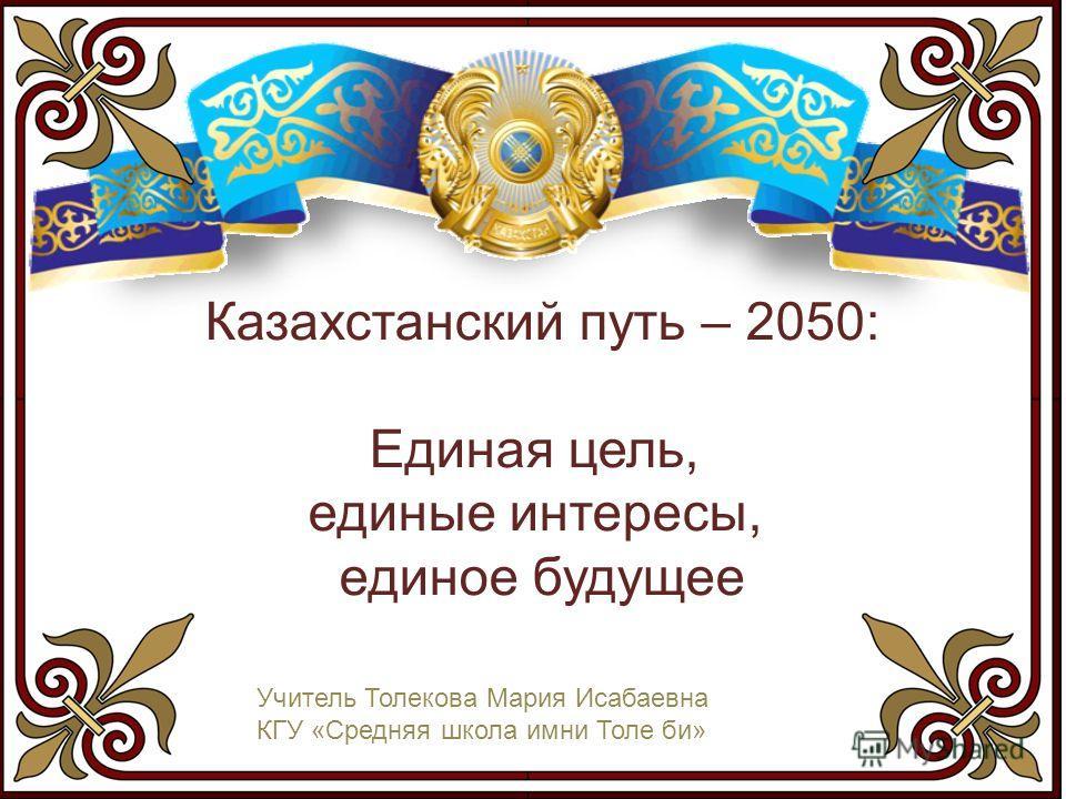 Казахстанский путь – 2050: Единая цель, единые интересы, единое будущее Учитель Толекова Мария Исабаевна КГУ «Средняя школа имни Толе би»