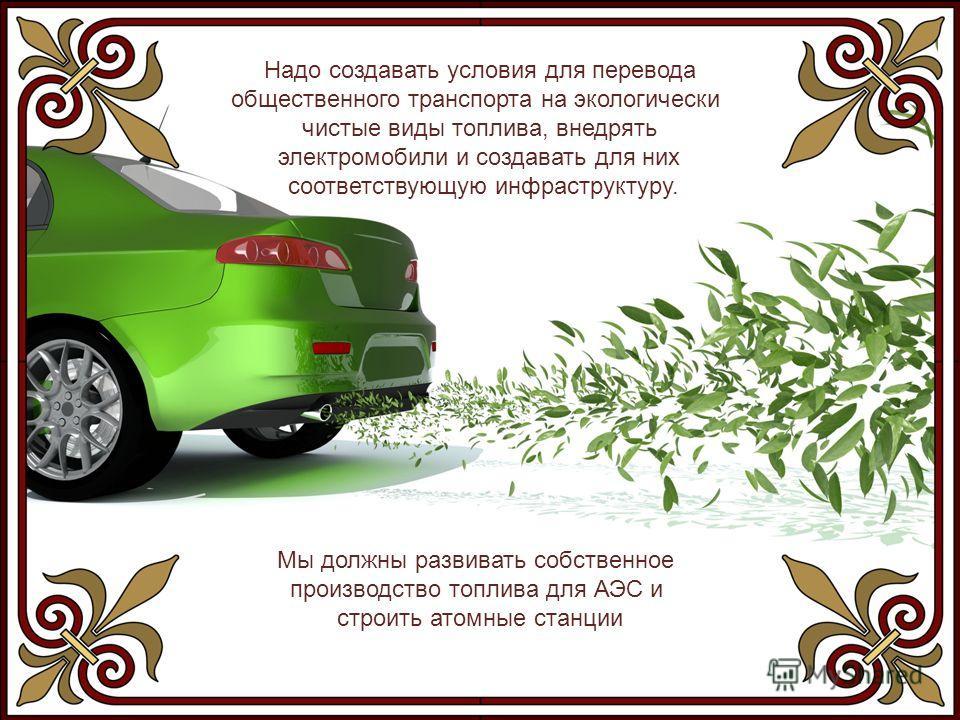 Надо создавать условия для перевода общественного транспорта на экологически чистые виды топлива, внедрять электромобили и создавать для них соответствующую инфраструктуру. Мы должны развивать собственное производство топлива для АЭС и строить атомны