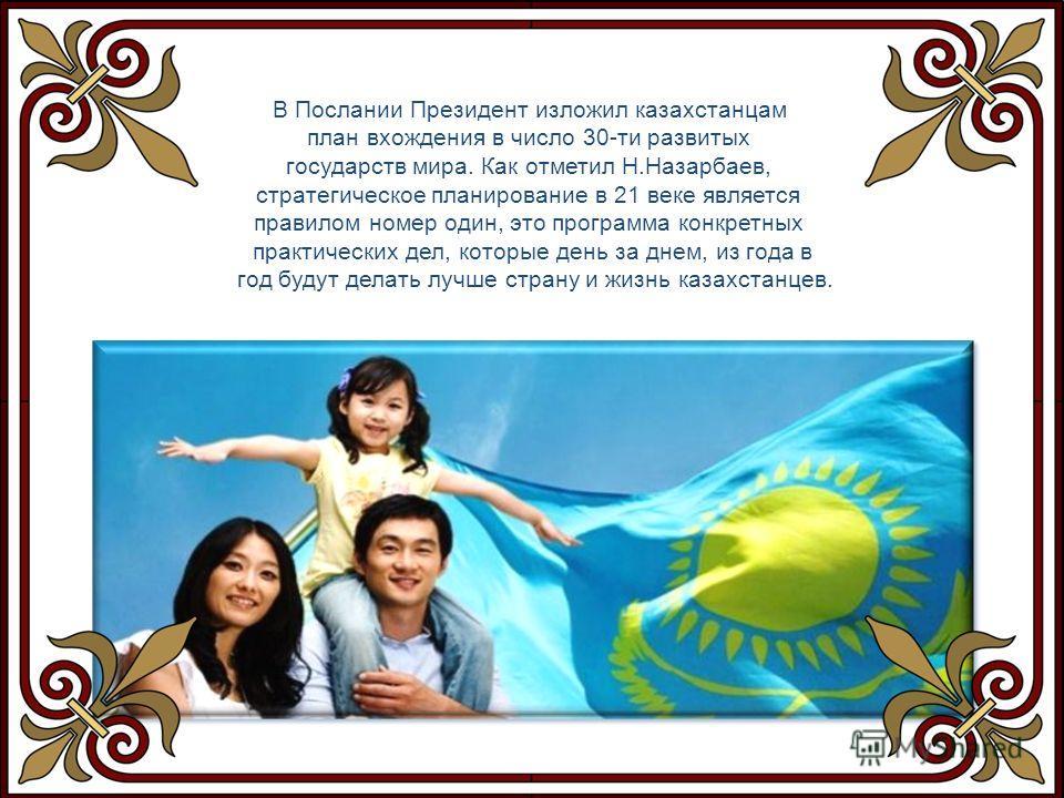 В Послании Президент изложил казахстанцам план вхождения в число 30-ти развитых государств мира. Как отметил Н.Назарбаев, стратегическое планирование в 21 веке является правилом номер один, это программа конкретных практических дел, которые день за д