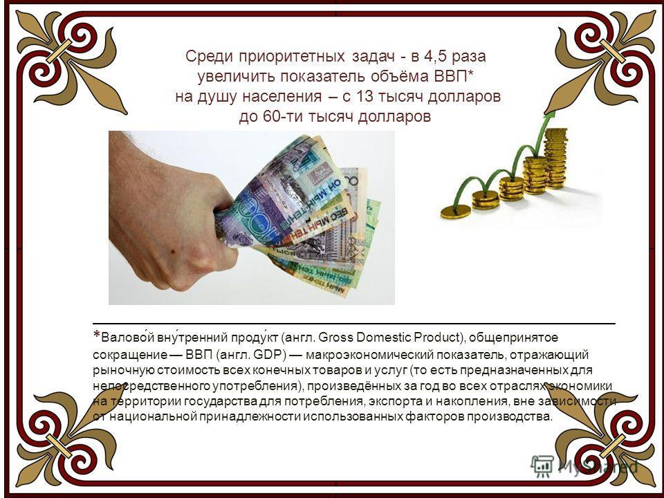 Среди приоритетных задач - в 4,5 раза увеличить показатель объёма ВВП* на душу населения – с 13 тысяч долларов до 60-ти тысяч долларов _______________________________________________________________ * Валово́й вну́тренний проду́кт (англ. Gross Domest