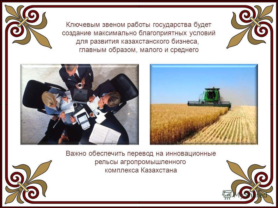 Ключевым звеном работы государства будет создание максимально благоприятных условий для развития казахстанского бизнеса, главным образом, малого и среднего Важно обеспечить перевод на инновационные рельсы агропромышленного комплекса Казахстана