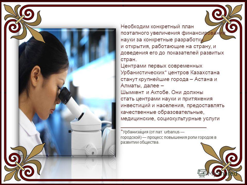 Необходим конкретный план поэтапного увеличения финансирования науки за конкретные разработки и открытия, работающие на страну, и доведения его до показателей развитых стран. Центрами первых современных Урбанистических* центров Казахстана станут круп