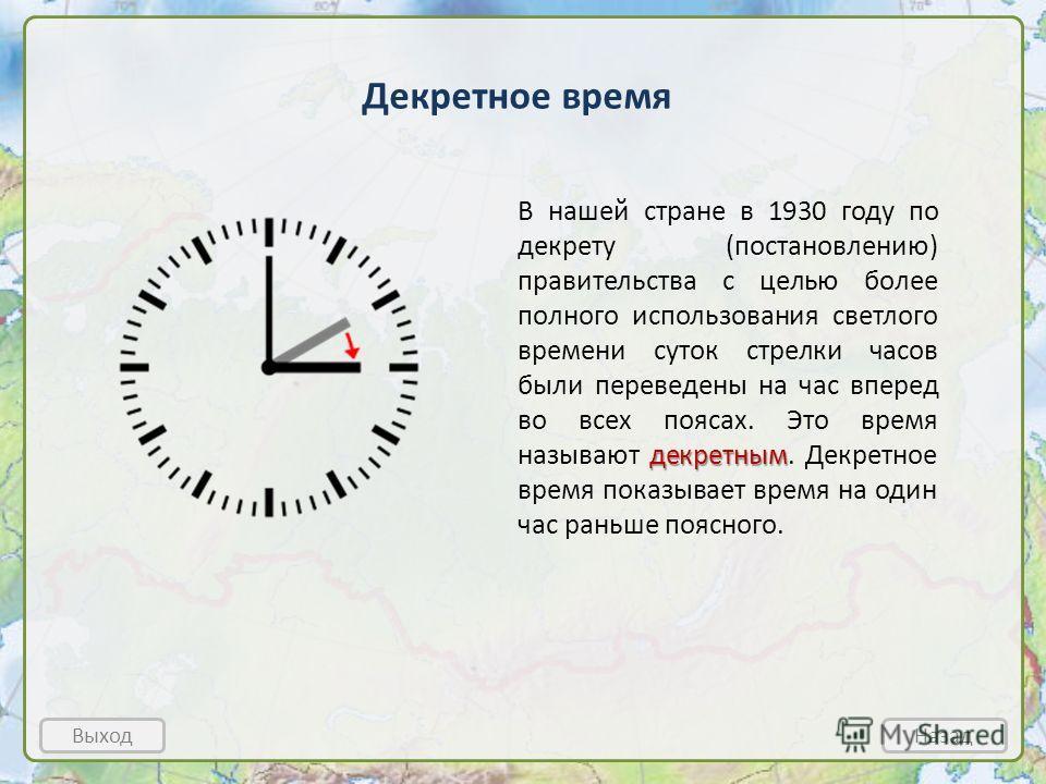 Декретное время Выход Назад декретным В нашей стране в 1930 году по декрету (постановлению) правительства с целью более полного использования светлого времени суток стрелки часов были переведены на час вперед во всех поясах. Это время называют декрет