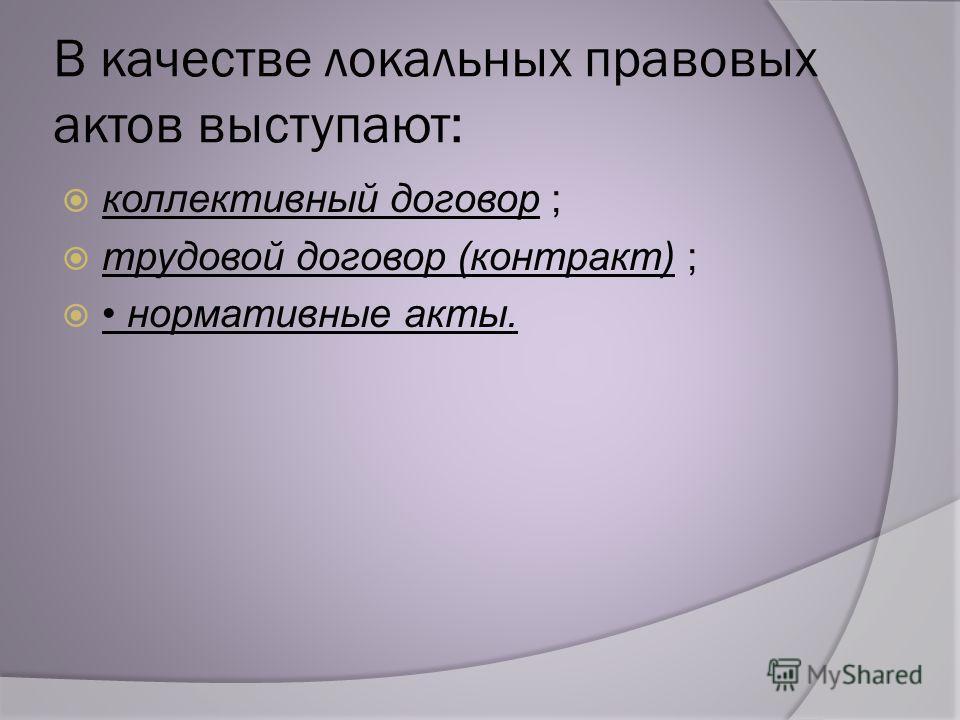 В качестве локальных правовых актов выступают: коллективный договор ; трудовой договор (контракт) ; нормативные акты.