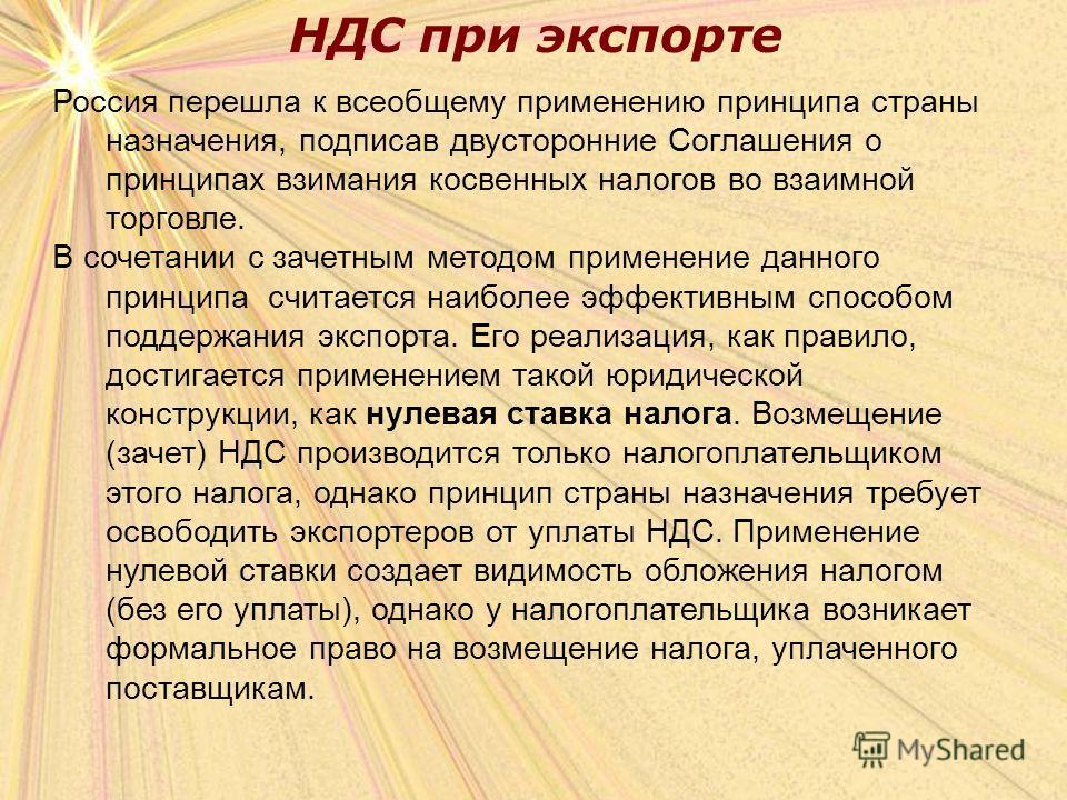 НДС при экспорте Россия перешла к всеобщему применению принципа страны назначения, подписав двусторонние Соглашения о принципах взимания косвенных налогов во взаимной торговле. В сочетании с зачетным методом применение данного принципа считается наиб
