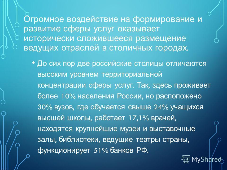 Огромное воздействие на формирование и развитие сферы услуг оказывает исторически сложившееся размещение ведущих отраслей в столичных городах. До сих пор две российские столицы отличаются высоким уровнем территориальной концентрации сферы услуг. Так,