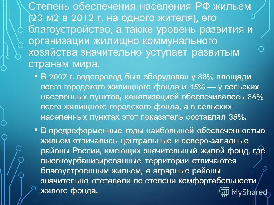Степень обеспечения населения РФ жильем (23 м 2 в 2012 г. на одного жителя ), его благоустройство, а также уровень развития и организации жилищно - коммунального хозяйства значительно уступает развитым странам мира. В 2007 г. водопровод был оборудова