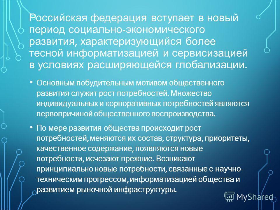 Российская федерация вступает в новый период социально - экономического развития, характеризующийся более тесной информатизацией и сервисизацией в условиях расширяющейся глобализации. Основным побудительным мотивом общественного развития служит рост