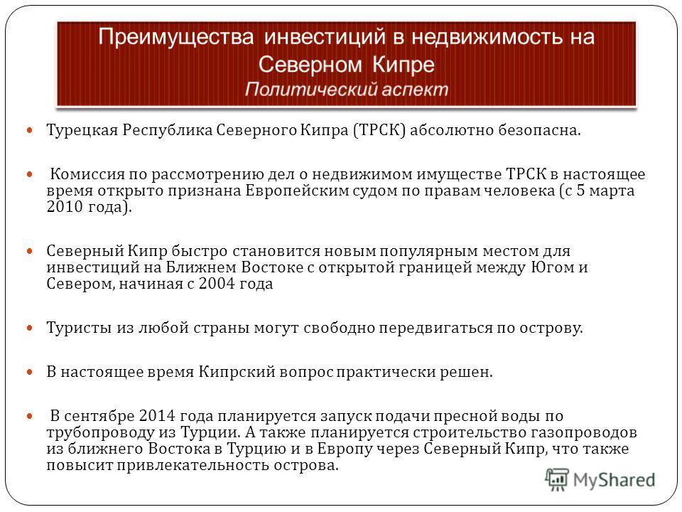 Турецкая Республика Северного Кипра ( ТРСК ) абсолютно безопасна. Комиссия по рассмотрению дел о недвижимом имуществе ТРСК в настоящее время открыто признана Европейским судом по правам человека ( с 5 марта 2010 года ). Северный Кипр быстро становитс