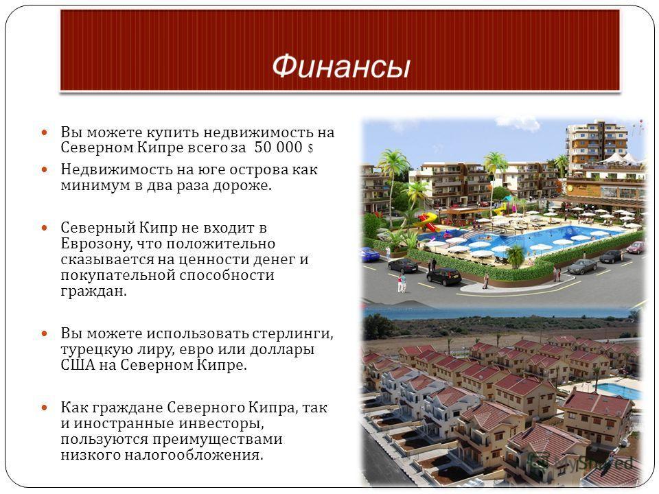 Вы можете купить недвижимость на Северном Кипре всего за 50 000 $ Недвижимость на юге острова как минимум в два раза дороже. Северный Кипр не входит в Еврозону, что положительно сказывается на ценности денег и покупательной способности граждан. Вы мо