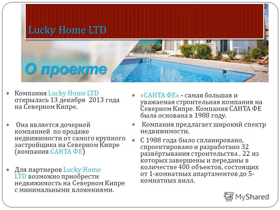 Компания Lucky Home LTD открылась 13 декабря 2013 года на Северном Кипре. Она является дочерней компанией по продаже недвижимости от самого крупного застройщика на Северном Кипре ( компания САНТА ФЕ ) Для партнеров Lucky Home LTD возможно приобрести
