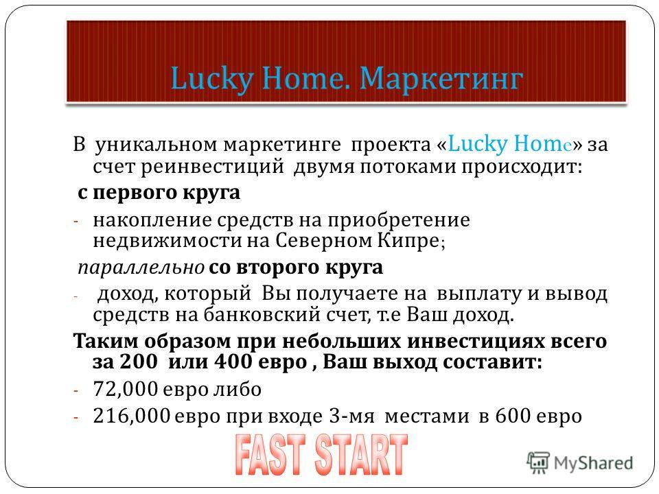 В уникальном маркетинге проекта « Lucky Home » за счет реинвестиций двумя потоками происходит : с первого круга - накопление средств на приобретение недвижимости на Северном Кипре ; параллельно со второго круга - доход, который Вы получаете на выплат