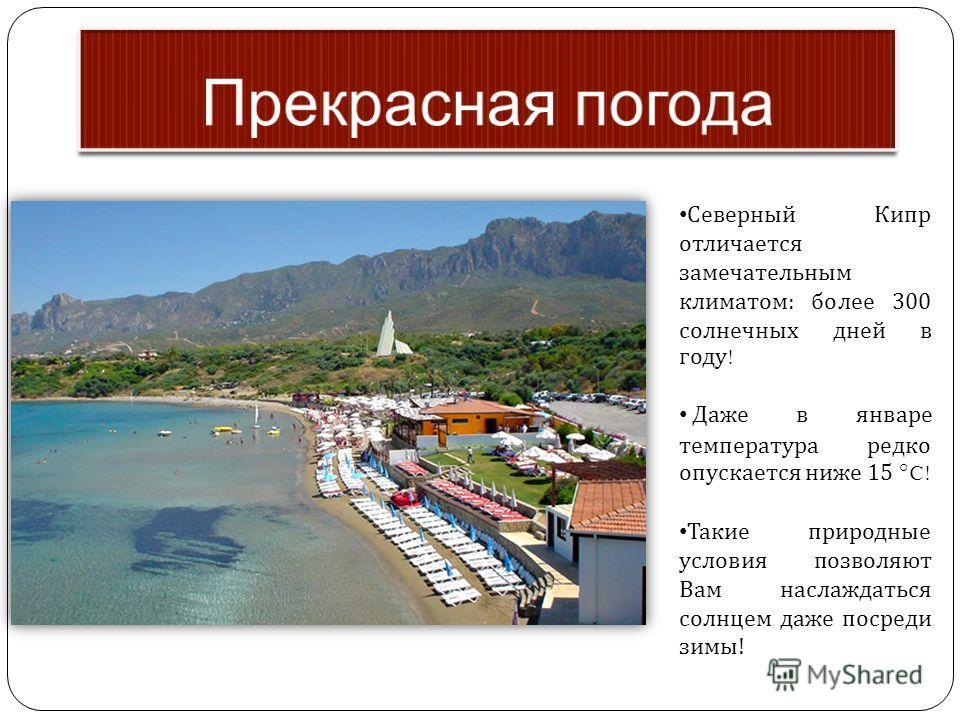 Северный Кипр отличается замечательным климатом : более 300 солнечных дней в году ! Даже в январе температура редко опускается ниже 15 °C! Такие природные условия позволяют Вам наслаждаться солнцем даже посреди зимы !