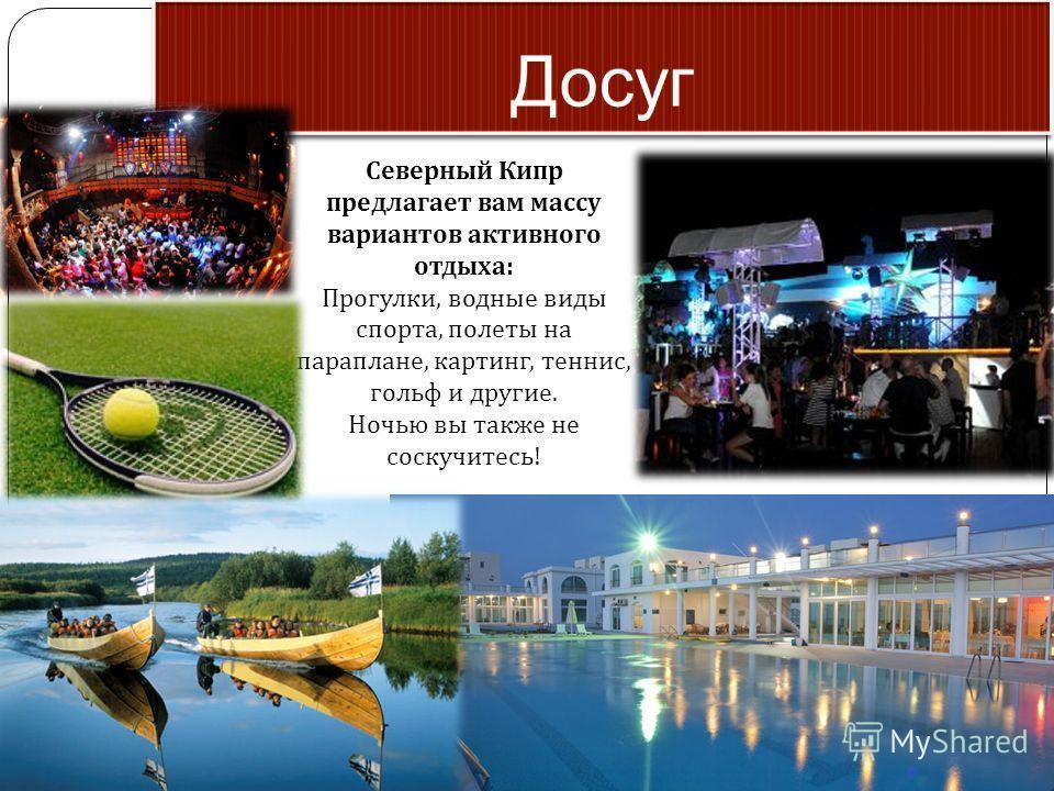 Северный Кипр предлагает вам массу вариантов активного отдыха : Прогулки, водные виды спорта, полеты на параплане, картинг, теннис, гольф и другие. Ночью вы также не соскучитесь !