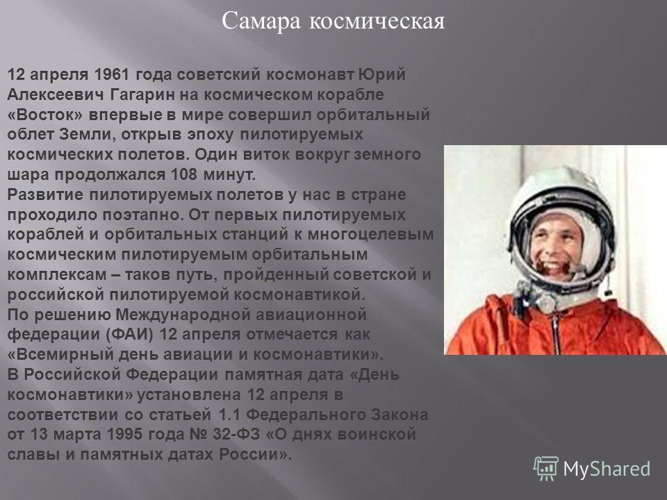 Самара космическая 12 апреля 1961 года советский космонавт Юрий Алексеевич Гагарин на космическом корабле «Восток» впервые в мире совершил орбитальный облет Земли, открыв эпоху пилотируемых космических полетов. Один виток вокруг земного шара продолжа