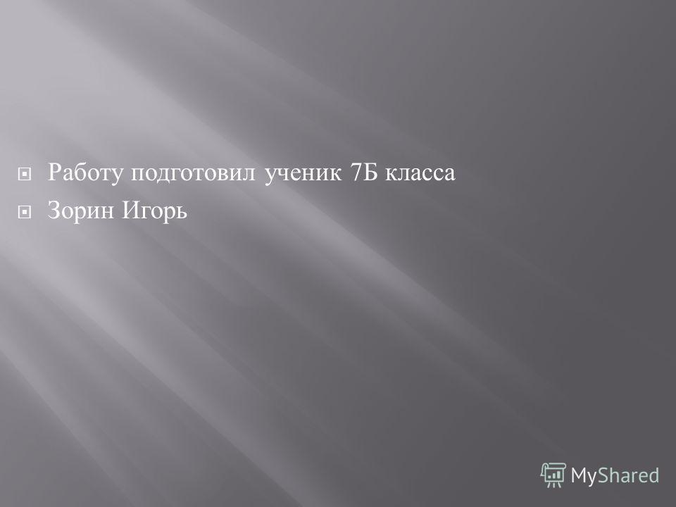 Работу подготовил ученик 7 Б класса Зорин Игорь