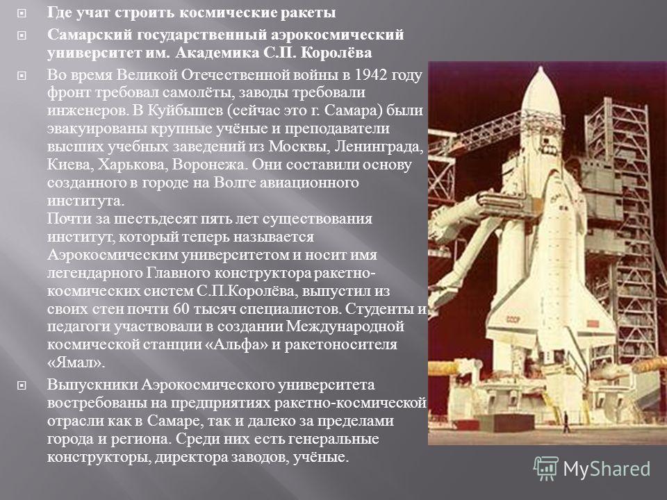 Где учат строить космические ракеты Самарский государственный аэрокосмический университет им. Академика С. П. Королёва Во время Великой Отечественной войны в 1942 году фронт требовал самолёты, заводы требовали инженеров. В Куйбышев ( сейчас это г. Са
