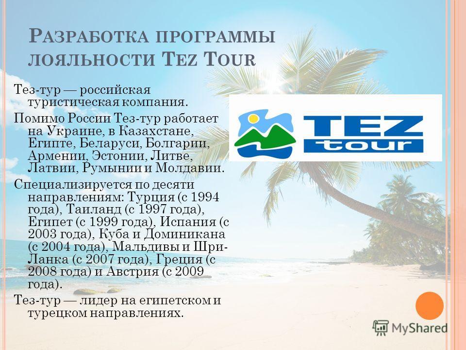 Р АЗРАБОТКА ПРОГРАММЫ ЛОЯЛЬНОСТИ T EZ T OUR Тез-тур российская туристическая компания. Помимо России Тез-тур работает на Украине, в Казахстане, Египте, Беларуси, Болгарии, Армении, Эстонии, Литве, Латвии, Румынии и Молдавии. Специализируется по десят