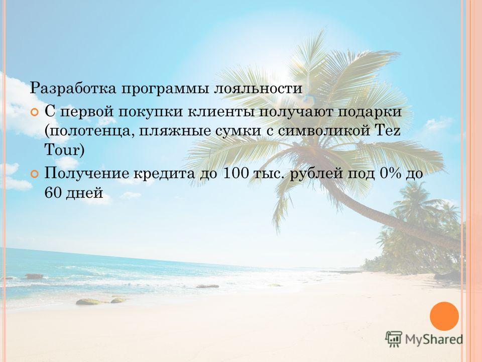 Разработка программы лояльности С первой покупки клиенты получают подарки (полотенца, пляжные сумки с символикой Tez Tour) Получение кредита до 100 тыс. рублей под 0% до 60 дней