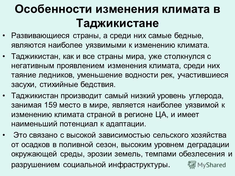 Особенности изменения климата в Таджикистане Развивающиеся страны, а среди них самые бедные, являются наиболее уязвимыми к изменению климата. Таджикистан, как и все страны мира, уже столкнулся с негативным проявлением изменения климата, среди них тая