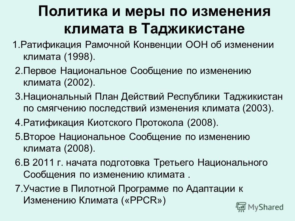 1. Ратификация Рамочной Конвенции ООН об изменении климата (1998). 2. Первое Национальное Сообщение по изменению климата (2002). 3. Национальный План Действий Республики Таджикистан по смягчению последствий изменения климата (2003). 4. Ратификация Ки