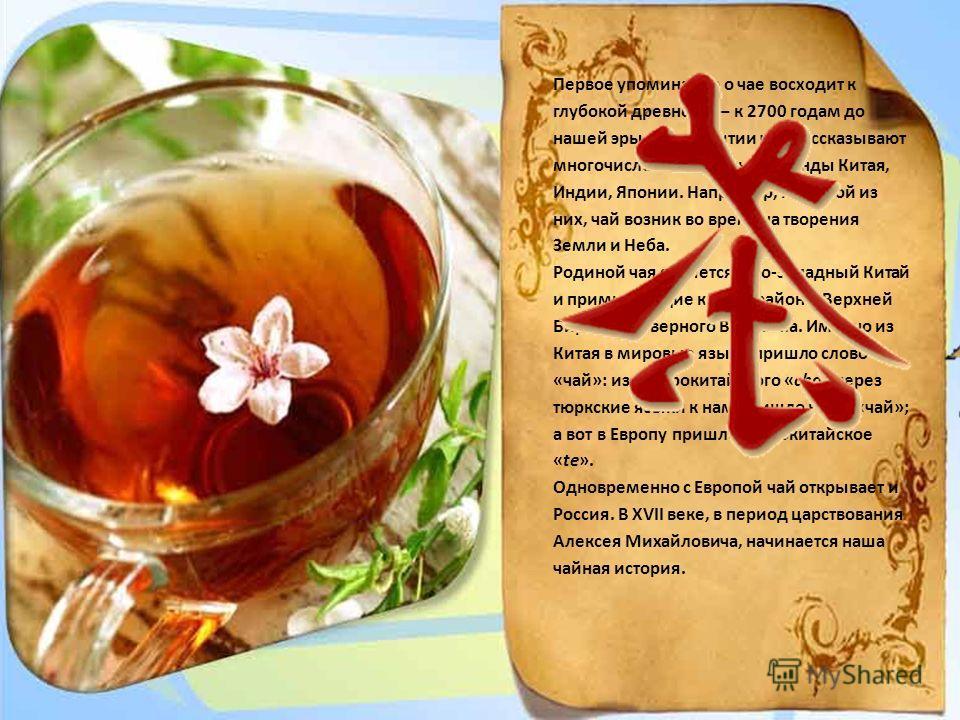 Первое упоминание о чае восходит к глубокой древности – к 2700 годам до нашей эры. Об открытии чая рассказывают многочисленные чайные легенды Китая, Индии, Японии. Например, по одной из них, чай возник во времена творения Земли и Неба. Родиной чая яв