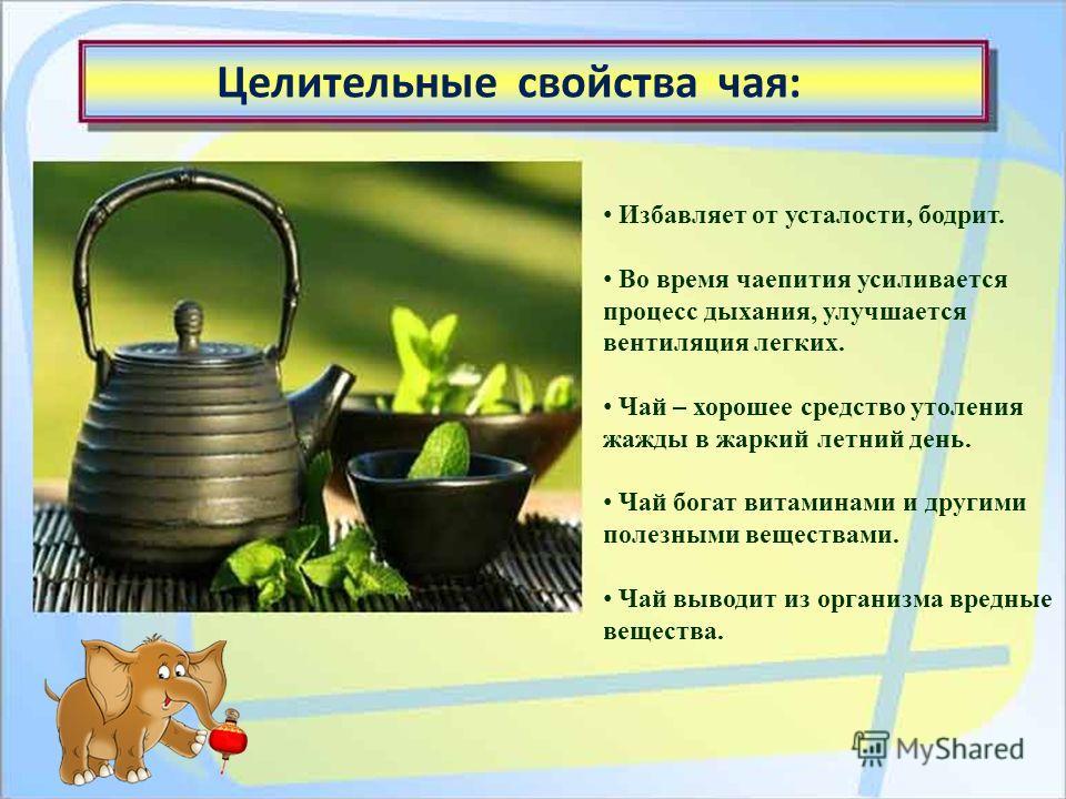 Избавляет от усталости, бодрит. Во время чаепития усиливается процесс дыхания, улучшается вентиляция легких. Чай – хорошее средство утоления жажды в жаркий летний день. Чай богат витаминами и другими полезными веществами. Чай выводит из организма вре