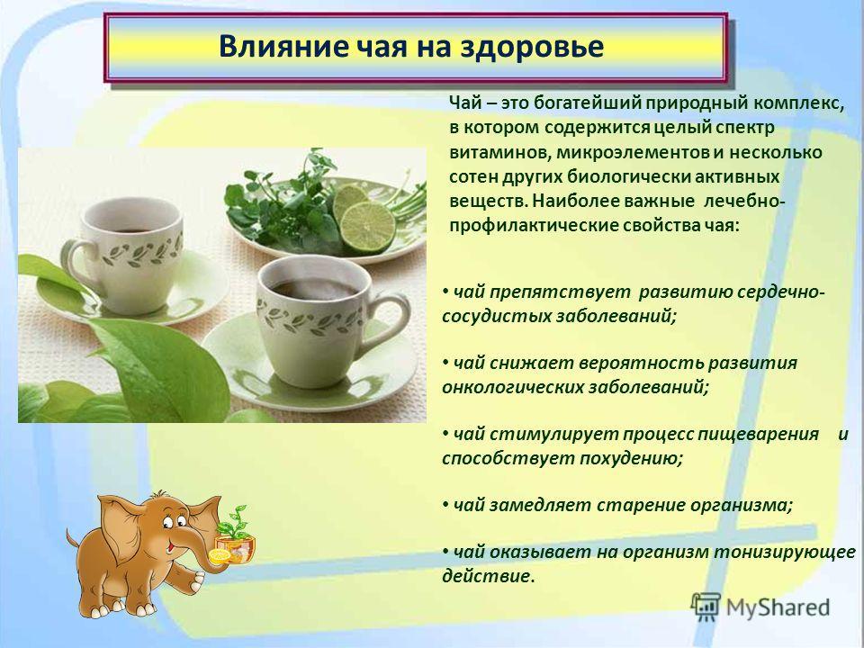 Влияние чая на здоровье Чай – это богатейший природный комплекс, в котором содержится целый спектр витаминов, микроэлементов и несколько сотен других биологически активных веществ. Наиболее важные лечебно- профилактические свойства чая: чай препятств
