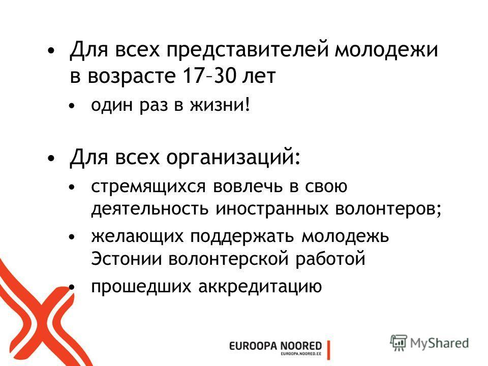 Для всех представителей молодежи в возрасте 17–30 лет один раз в жизни! Для всех организаций: стремящихся вовлечь в свою деятельность иностранных волонтеров; желающих поддержать молодежь Эстонии волонтерской работой прошедших аккредитацию