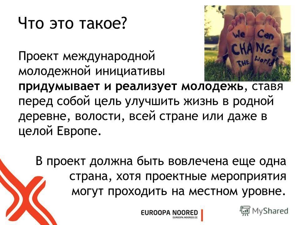 Что это такое? Проект международной молодежной инициативы придумывает и реализует молодежь, ставя перед собой цель улучшить жизнь в родной деревне, волости, всей стране или даже в целой Европе. В проект должна быть вовлечена еще одна страна, хотя про