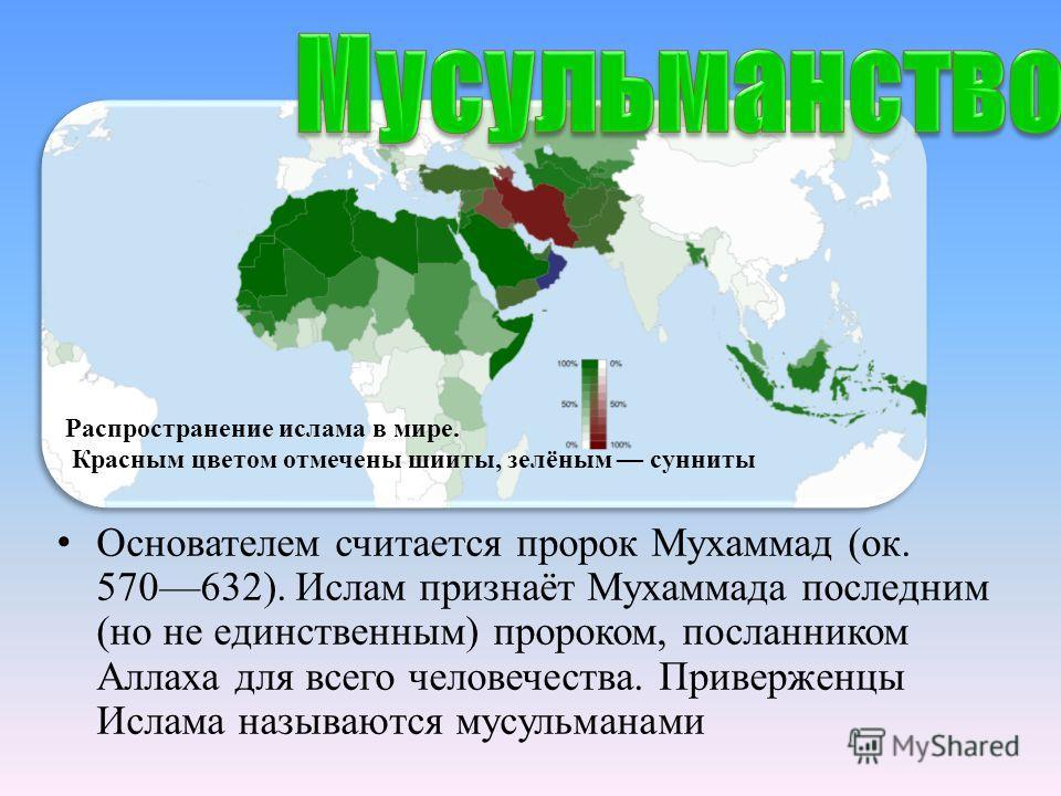 Основателем считается пророк Мухаммад (ок. 570632). Ислам признаёт Мухаммада поcледним (но не единственным) пророком, посланником Аллаха для всего человечества. Приверженцы Ислама называются мусульманами Распространение ислама в мире. Красным цветом