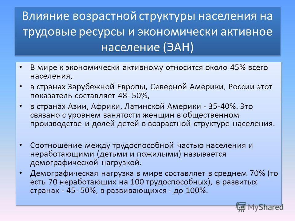Влияние возрастной структуры населения на трудовые ресурсы и экономически активное население (ЭАН) В мире к экономически активному относится около 45% всего населения, в странах Зарубежной Европы, Северной Америки, России этот показатель составляет 4